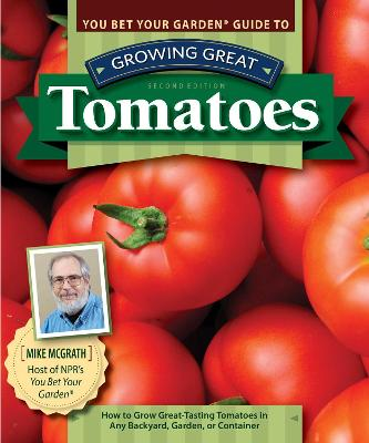 You Bet Your Garden Guide to Growing Great Tomatoes, 2nd Edition: How to Grow Great-Tasting Tomatoes in Any Backyard, Garden, or Container by Mike McGrath
