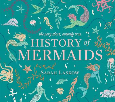 The Very Short, Entirely True History of Mermaids by Sarah Laskow