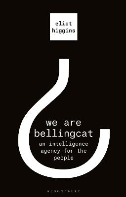We Are Bellingcat: An Intelligence Agency for the People by Eliot Higgins