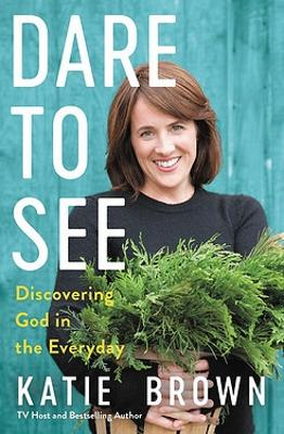 Dare to See: Discovering God in the Everyday by Katie Brown