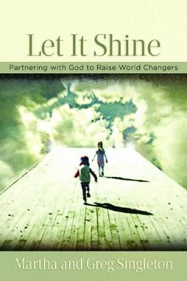 Let It Shine!: Partnering with God to Raise World Changers by Martha Singleton
