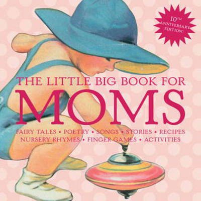 The Little Big Book for Moms: Fairytales, Nursery Rhymes, Recipes, Quotes, Songs and Activities by Alice Wong