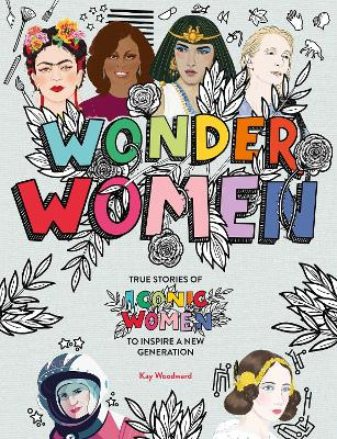 Wonder Women: True stories of iconic women to inspire a new generation by Kay Woodward