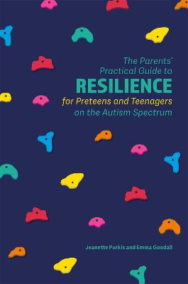 The Parents' Practical Guide to Resilience for Preteens and Teenagers on the Autism Spectrum by Jeanette Purkis