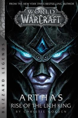 World of Warcraft: Arthas: Rise of the Lich King: Blizzard Legends by Christie Golden