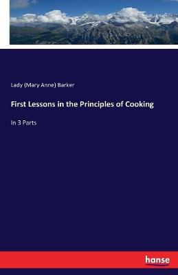 First Lessons in the Principles of Cooking by Lady Mary Anna Barker