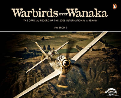 Warbirds Over Wanaka: The Official Record of the 2008 Airshow by Ian Brodie