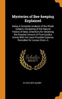 Mysteries of Bee-Keeping Explained: Being a Complete Analysis of the Whole Subject; Consisting of the Natural History of Bees, Directions for Obtaining the Greatest Amount of Pure Surplus Honey with the Least Possible Expense, Remedies for Losses Given, a by M Quinby