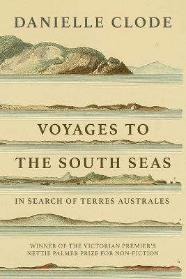 Voyages to the South Seas: In Search of Terres Australes by Danielle Clode