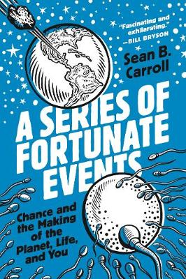 A Series of Fortunate Events: Chance and the Making of the Planet, Life, and You by Sean B. Carroll