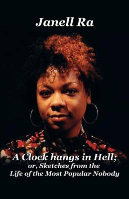 A Clock Hangs in Hell or Sketches from the Life of the Most Popular Nobody by Janell Ra