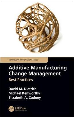 Additive Manufacturing Change Management: Best Practices by David M. Dietrich