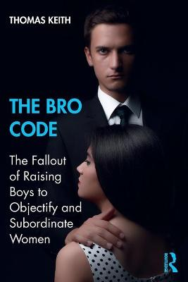 The Bro Code: The Fallout of Raising Boys to Objectify and Subordinate Women by Thomas Keith