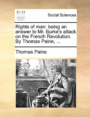 Rights of Man: Being an Answer to Mr. Burke's Attack on the French Revolution. by Thomas Paine, ... by Thomas Paine