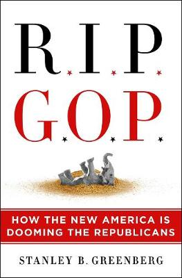 RIP GOP: How the New America Is Dooming the Republicans by Stanley B. Greenberg