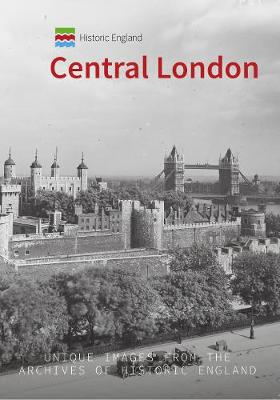 Historic England: Central London: Unique Images from the Archives of Historic England by Simon McNeill-Ritchie