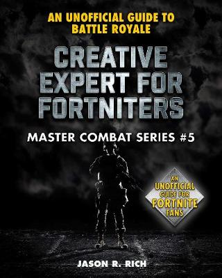 Creative Expert for Fortniters: An Unofficial Guide to Battle Royale by Jason R. Rich