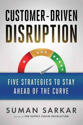 Customer-Driven Disruption: Five Strategies to Stay Ahead of the Curve by Suman Sakar