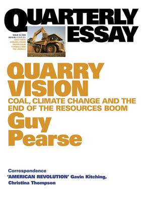 Quarry Vision: Coal, Climate Change And The End Of The Resources Boom: Quarterly Essay 33 by Guy Pearse