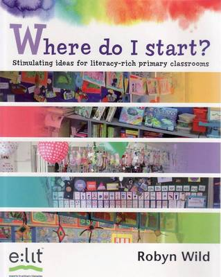 Where Do I Start?: Stimulating Ideas for Literacy-Rich Primary Classrooms by Robyn Wild