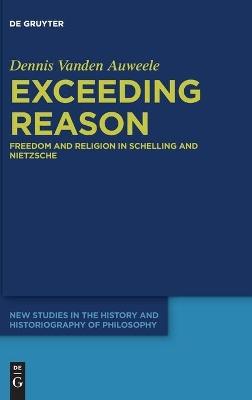 Exceeding Reason: Freedom and Religion in Schelling and Nietzsche by Dennis Vanden Auweele