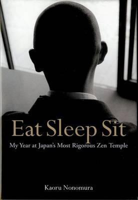 Eat Sleep Sit: My Year At Japan's Most Rigorous Zen Temple by Kaoru Nonomura