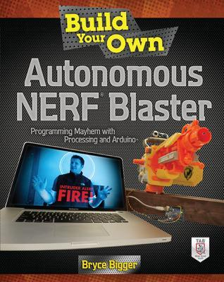 Build Your Own Autonomous NERF Blaster: Programming Mayhem with Processing and Arduino by Bryce Bigger