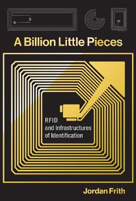 A Billion Little Pieces: RFID and Infrastructures of Identification by Jordan Frith