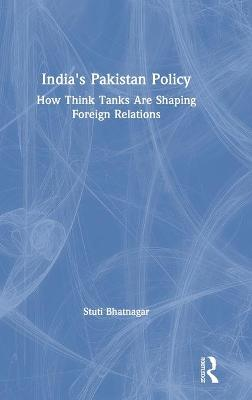 India's Pakistan Policy: How Think Tanks Are Shaping Foreign Relations by Stuti Bhatnagar