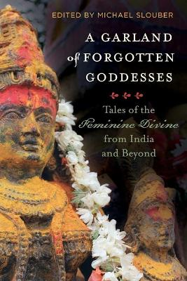 A Garland of Forgotten Goddesses: Tales of the Feminine Divine from India and Beyond by Michael Slouber