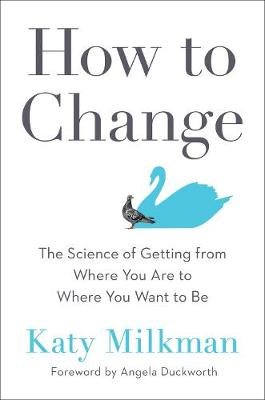 How To Change: The Science of Getting from Where You Are to Where You Want to Be by Katy Milkman