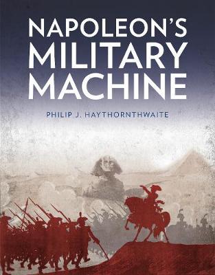 Napoleon's Military Machine by Philip J. Haythornthwaite