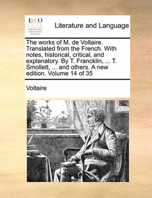 The Works of M. de Voltaire. Translated from the French. with Notes, Historical, Critical, and Explanatory. by T. Francklin, ... T. Smollett, ... and Others. a New Edition. Volume 14 of 35 by Voltaire