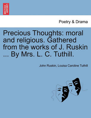 Precious Thoughts: Moral and Religious. Gathered from the Works of J. Ruskin ... by Mrs. L. C. Tuthill. by John Ruskin