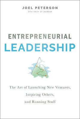 Entrepreneurial Leadership: The Art of Launching New Ventures, Inspiring Others, and Running Stuff by Joel Peterson