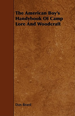 The American Boy's Handybook Of Camp Lore And Woodcraft by Dan Beard