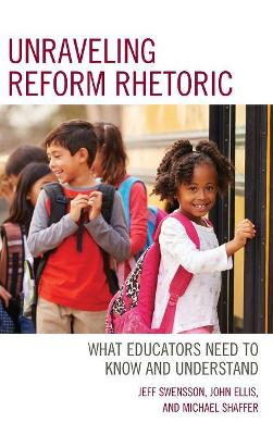 Unraveling Reform Rhetoric: What Educators Need to Know and Understand by Jeff Swensson