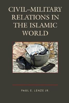 Civil-Military Relations in the Islamic World by Jr. , Paul E. Lenze