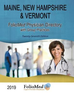 Maine, New Hampshire & Vermont Physician Directory with Group Practices 2019 Twenty-Seventh Edition by Foliomed Associates