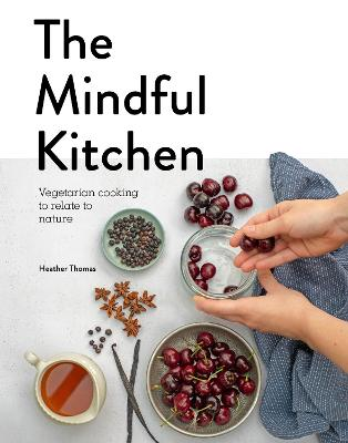 The Mindful Kitchen: Vegetarian Cooking to Relate to Nature book