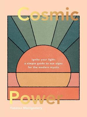 Cosmic Power: Ignite Your Light - A Simple Guide to Sun Signs for the Modern Mystic by Vanessa Montgomery