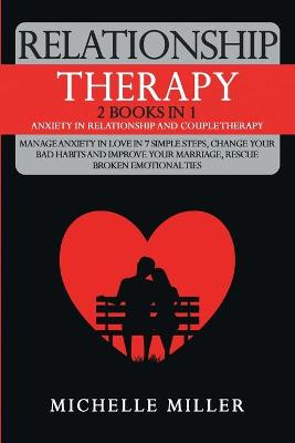 Relationship Therapy: 2 Books in 1: Anxiety in Relationship and Couple Therapy. Manage Anxiety in Love in 7 Simple Steps, Change Your Bad Habits and Improve Your Marriage, Rescue Broken Emotional Ties by Michelle Miller