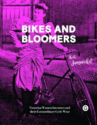 Bikes and Bloomers - Victorian Women Inventors and their Extraordinary Cycle Wear by Kat Jungnickel