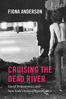 Cruising the Dead River: David Wojnarowicz and New York's Ruined Waterfront book
