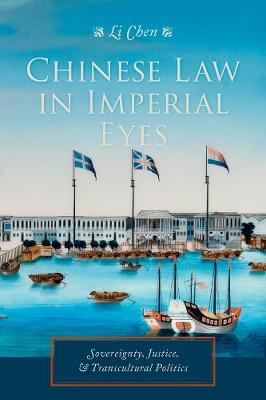 Chinese Law in Imperial Eyes: Sovereignty, Justice, and Transcultural Politics by Li Chen