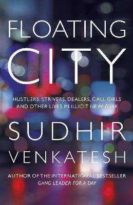 Floating City: Hustlers, Strivers, Dealers, Call Girls and Other Lives in Illicit New York by Sudhir Venkatesh