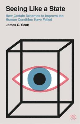 Seeing Like a State: How Certain Schemes to Improve the Human Condition Have Failed by James C. Scott