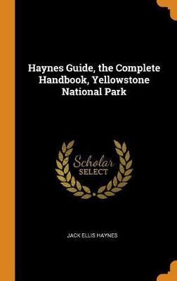 Haynes Guide, the Complete Handbook, Yellowstone National Park by Jack Ellis