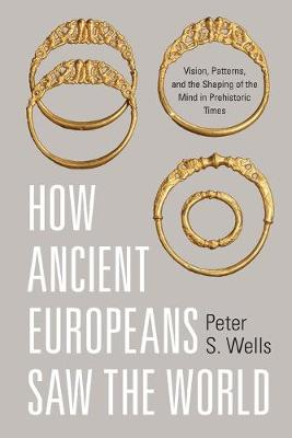How Ancient Europeans Saw the World by Peter S. Wells