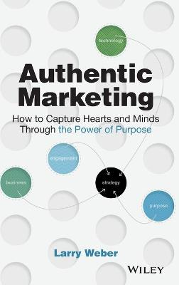 Authentic Marketing: How to Capture Hearts and Minds Through the Power of Purpose by Larry Weber